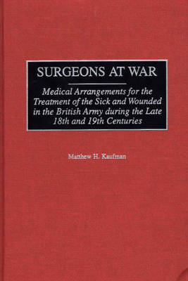 Surgeons at War: Medical Arrangements for the Treatment of the Sick and Wounded in the British Army during the late 18th and 19th Centuries (Hardback)