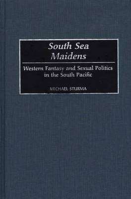 South Sea Maidens: Western Fantasy and Sexual Politics in the South Pacific (Hardback)