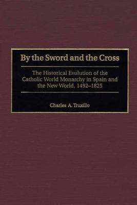 By the Sword and the Cross: The Historical Evolution of the Catholic World Monarchy in Spain and the New World, 1492-1825 (Hardback)