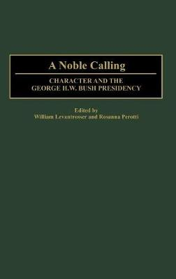 A Noble Calling: Character and the George H. W. Bush Presidency (Hardback)