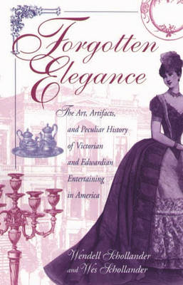 Forgotten Elegance: The Art, Artifacts, and Peculiar History of Victorian and Edwardian Entertaining in America (Hardback)
