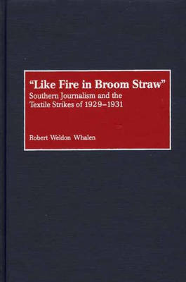 Like Fire in Broom Straw: Southern Journalism and the Textile Strikes of 1929-1931 (Hardback)