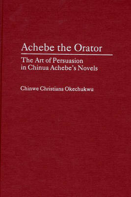Achebe the Orator: The Art of Persuasion in Chinua Achebe's Novels (Hardback)