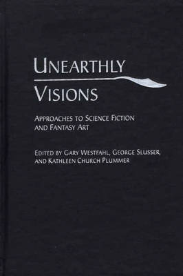 Unearthly Visions: Approaches to Science Fiction and Fantasy Art (Hardback)