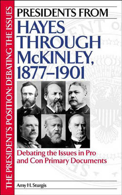 Presidents from Hayes through McKinley, 1877-1901: Debating the Issues in Pro and Con Primary Documents - The President's Position: Debating the Issues (Hardback)