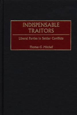 Indispensable Traitors: Liberal Parties in Settler Conflicts (Hardback)