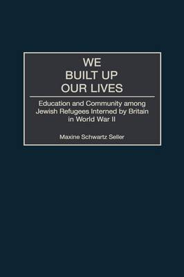 We Built Up Our Lives: Education and Community among Jewish Refugees Interned by Britain in World War II (Hardback)