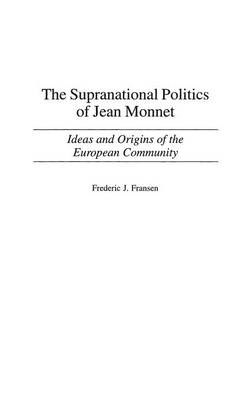The Supranational Politics of Jean Monnet: Ideas and Origins of the European Community (Hardback)