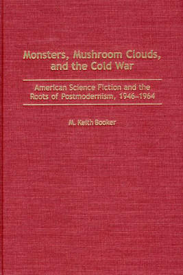 Monsters, Mushroom Clouds, and the Cold War: American Science Fiction and the Roots of Postmodernism, 1946-1964 (Hardback)