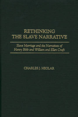 Rethinking the Slave Narrative: Slave Marriage and the Narratives of Henry Bibb and William and Ellen Craft (Hardback)