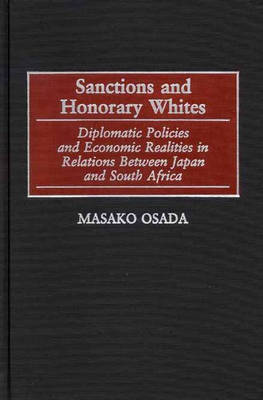 Sanctions and Honorary Whites: Diplomatic Policies and Economic Realities in Relations Between Japan and South Africa (Hardback)