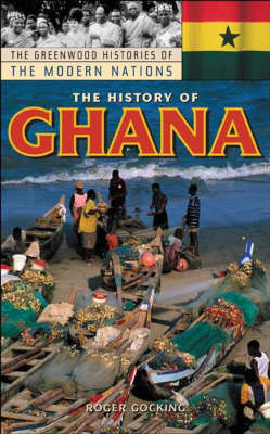 The History of Ghana - Greenwood Histories of the Modern Nations (Hardback)