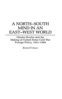 A North-South Mind in an East-West World: Chester Bowles and the Making of United States Cold War Foreign Policy, 1951-1969 (Hardback)