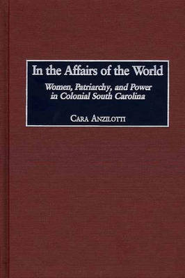 In the Affairs of the World: Women, Patriarchy, and Power in Colonial South Carolina (Hardback)
