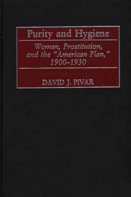 Purity and Hygiene: Women, Prostitution, and the American Plan, 1900-1930 (Hardback)
