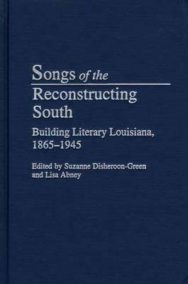 Songs of the Reconstructing South: Building Literary Louisiana, 1865-1945 (Hardback)