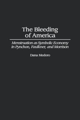 The Bleeding of America: Menstruation as Symbolic Economy in Pynchon, Faulkner, and Morrison (Hardback)