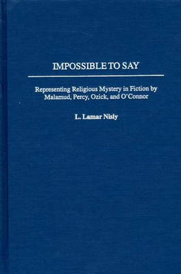 Impossible to Say: Representing Religious Mystery in Fiction by Malamud, Percy, Ozick, and O'Connor (Hardback)