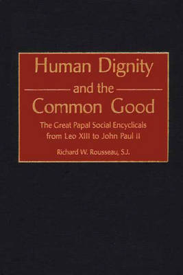 Human Dignity and the Common Good: The Great Papal Social Encyclicals from Leo XIII to John Paul II (Hardback)