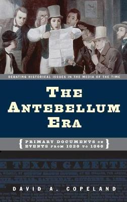 The Antebellum Era: Primary Documents on Events from 1820 to 1860 - Debating Historical Issues in the Media of the Time (Hardback)