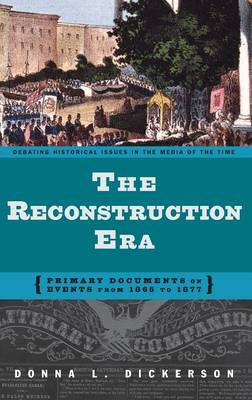 The Reconstruction Era: Primary Documents on Events from 1865 to 1877 - Debating Historical Issues in the Media of the Time (Hardback)