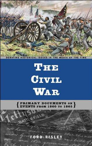 The Civil War: Primary Documents on Events from 1860 to 1865 - Debating Historical Issues in the Media of the Time (Hardback)