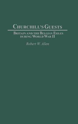 Churchill's Guests: Britain and the Belgian Exiles during World War II (Hardback)
