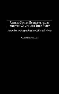 United States Entrepreneurs and the Companies They Built: An Index to Biographies in Collected Works (Hardback)