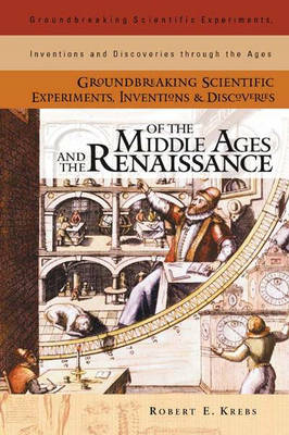 Groundbreaking Scientific Experiments, Inventions, and Discoveries of the Middle Ages and the Renaissance - Groundbreaking Scientific Experiments, Inventions and Discoveries through the Ages (Hardback)