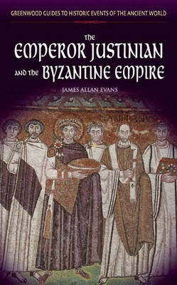The Emperor Justinian and the Byzantine Empire - Greenwood Guides to Historic Events of the Ancient World (Hardback)