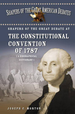 Shapers of the Great Debate at the Constitutional Convention of 1787: A Biographical Dictionary - Shapers of the Great American Debates (Hardback)