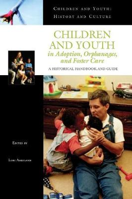 Children and Youth in Adoption, Orphanages, and Foster Care: A Historical Handbook and Guide - Children and Youth: History and Culture (Hardback)