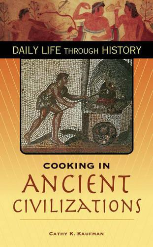 Cooking in Ancient Civilizations - The Greenwood Press Daily Life Through History Series: Cooking Up History (Hardback)