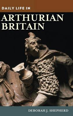 Daily Life in Arthurian Britain - Daily Life (Hardback)