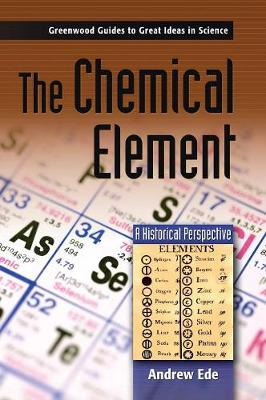 The Chemical Element: A Historical Perspective - Greenwood Guides to Great Ideas in Science (Hardback)