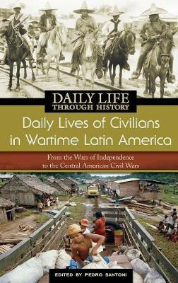 Daily Lives of Civilians in Wartime Latin America: From the Wars of Independence to the Central American Civil Wars - The Greenwood Press Daily Life Through History Series: Daily Lives of Civilians during Wartime (Hardback)