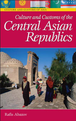 Culture and Customs of the Central Asian Republics - Cultures and Customs of the World (Hardback)