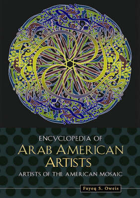 Encyclopedia of Arab American Artists - Artists of the American Mosaic (Hardback)