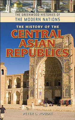 The History of the Central Asian Republics - Greenwood Histories of the Modern Nations (Hardback)