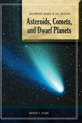 Guide to the Universe: Asteroids, Comets, and Dwarf Planets - Greenwood Guides to the Universe (Hardback)