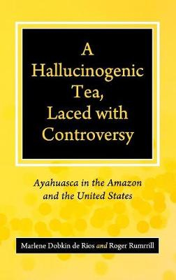 A Hallucinogenic Tea, Laced with Controversy: Ayahuasca in the Amazon and the United States (Hardback)