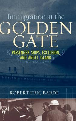 Immigration at the Golden Gate: Passenger Ships, Exclusion, and Angel Island (Hardback)