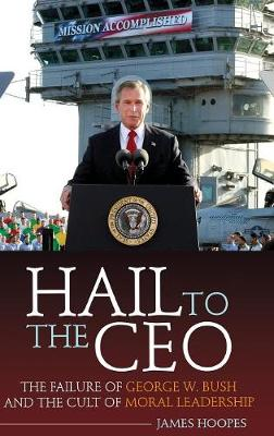 Hail to the CEO: The Failure of George W. Bush and the Cult of Moral Leadership (Hardback)