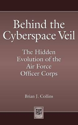 Behind the Cyberspace Veil: The Hidden Evolution of the Air Force Officer Corps - Praeger Security International (Hardback)