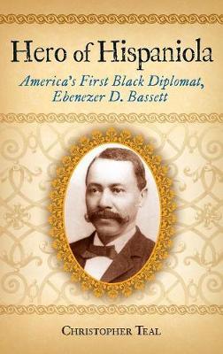 Hero of Hispaniola: America's First Black Diplomat, Ebenezer D. Bassett (Hardback)