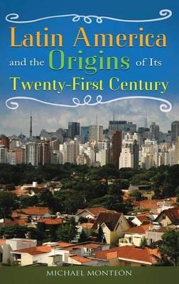 Latin America and the Origins of Its Twenty-First Century (Hardback)