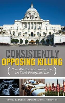 Consistently Opposing Killing: From Abortion to Assisted Suicide, the Death Penalty, and War (Hardback)