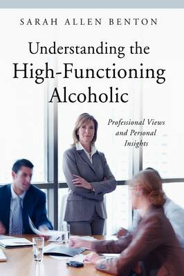 Understanding the High-Functioning Alcoholic: Professional Views and Personal Insights (Hardback)