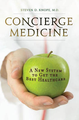Concierge Medicine: A New System to Get the Best Healthcare (Hardback)