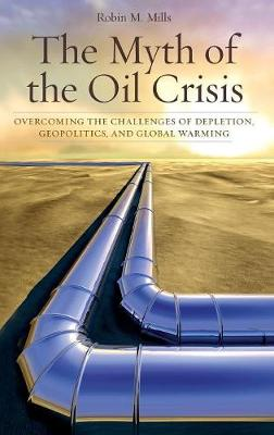 The Myth of the Oil Crisis: Overcoming the Challenges of Depletion, Geopolitics, and Global Warming (Hardback)